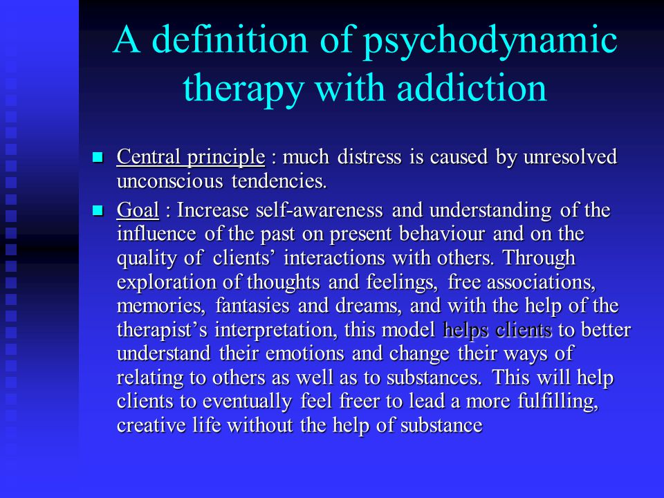 A definition of psychodynamic therapy with addiction Central principle : much distress is caused by unresolved unconscious tendencies.