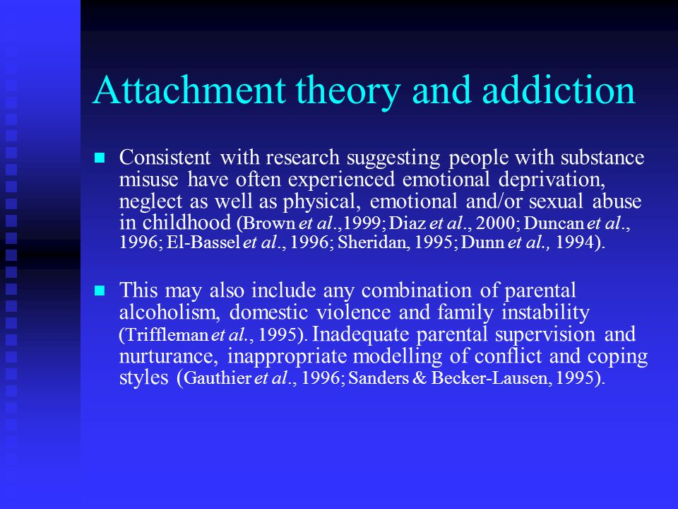 Attachment theory and addiction Consistent with research suggesting people with substance misuse have often experienced emotional deprivation, neglect as well as physical, emotional and/or sexual abuse in childhood (Brown et al.,1999; Diaz et al., 2000; Duncan et al., 1996; El-Bassel et al., 1996; Sheridan, 1995; Dunn et al., 1994).