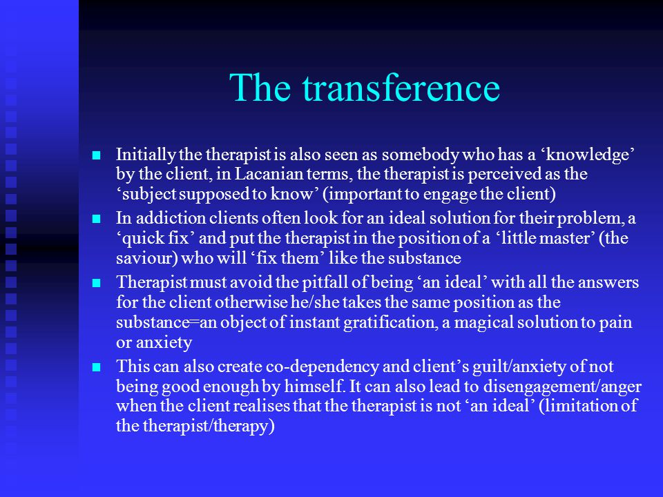 The transference Initially the therapist is also seen as somebody who has a 'knowledge' by the client, in Lacanian terms, the therapist is perceived as the 'subject supposed to know' (important to engage the client) In addiction clients often look for an ideal solution for their problem, a 'quick fix' and put the therapist in the position of a 'little master' (the saviour) who will 'fix them' like the substance Therapist must avoid the pitfall of being 'an ideal' with all the answers for the client otherwise he/she takes the same position as the substance=an object of instant gratification, a magical solution to pain or anxiety This can also create co-dependency and client's guilt/anxiety of not being good enough by himself.