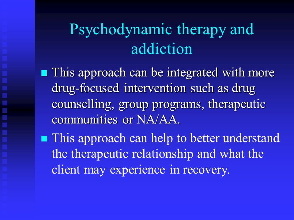 Psychodynamic therapy and addiction This approach can be integrated with more drug-focused intervention such as drug counselling, group programs, therapeutic communities or NA/AA.
