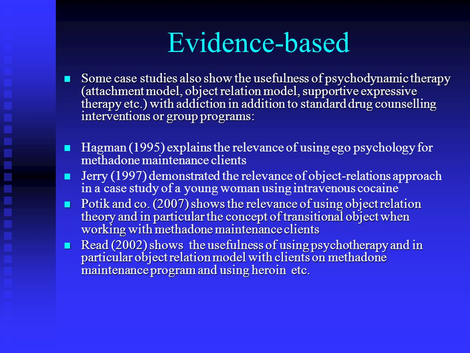 Evidence-based Some case studies also show the usefulness of psychodynamic therapy (attachment model, object relation model, supportive expressive therapy etc.) with addiction in addition to standard drug counselling interventions or group programs: Some case studies also show the usefulness of psychodynamic therapy (attachment model, object relation model, supportive expressive therapy etc.) with addiction in addition to standard drug counselling interventions or group programs: Hagman (1995) explains the relevance of using ego psychology for methadone maintenance clients Jerry (1997) demonstrated the relevance of object-relations approach in a case study of a young woman using intravenous cocaine Potik and co.