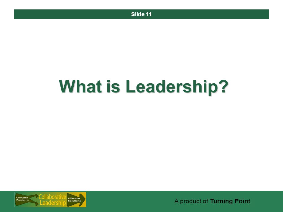 Slide 11 A product of Turning Point What is Leadership?