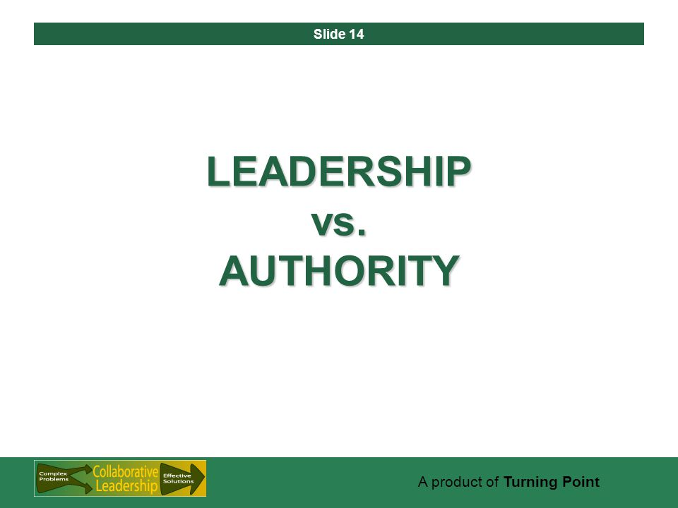 Slide 14 A product of Turning Point LEADERSHIP vs. AUTHORITY