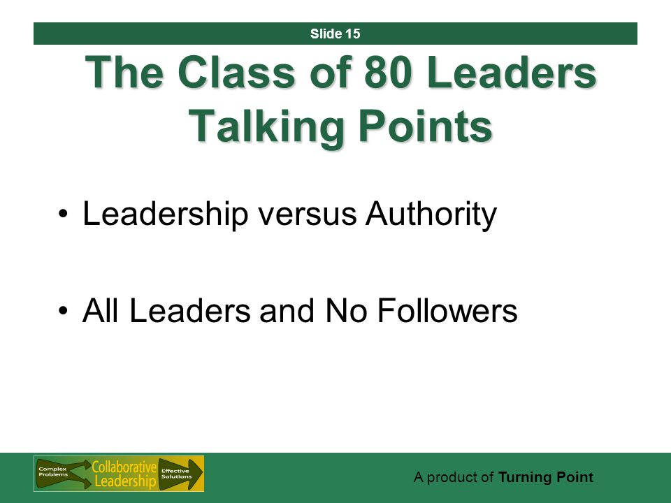 Slide 15 A product of Turning Point The Class of 80 Leaders Talking Points Leadership versus Authority All Leaders and No Followers