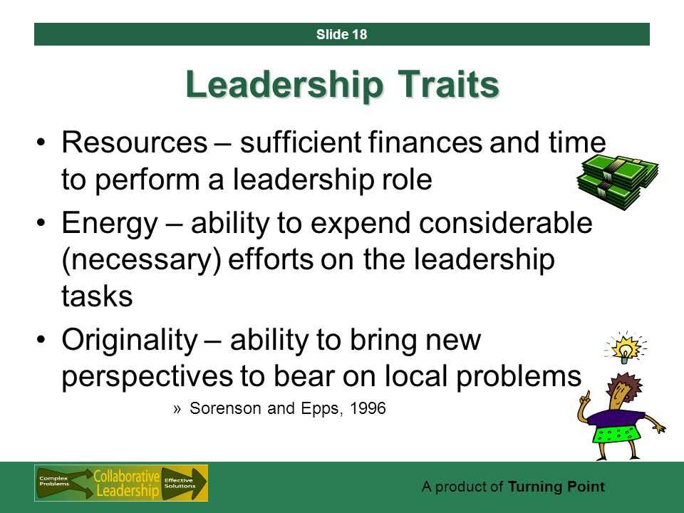 Slide 18 A product of Turning Point Leadership Traits Resources – sufficient finances and time to perform a leadership role Energy – ability to expend considerable (necessary) efforts on the leadership tasks Originality – ability to bring new perspectives to bear on local problems »Sorenson and Epps, 1996