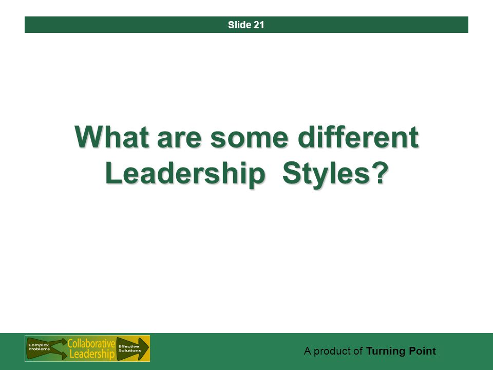 Slide 21 A product of Turning Point What are some different Leadership Styles?