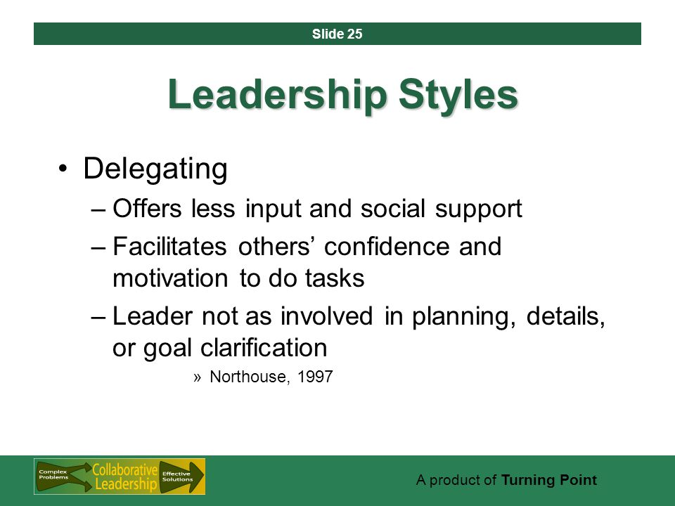 Slide 25 A product of Turning Point Leadership Styles Delegating –Offers less input and social support –Facilitates others' confidence and motivation to do tasks –Leader not as involved in planning, details, or goal clarification »Northouse, 1997