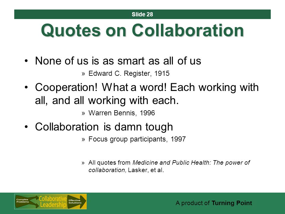 Slide 28 A product of Turning Point Quotes on Collaboration None of us is as smart as all of us »Edward C.
