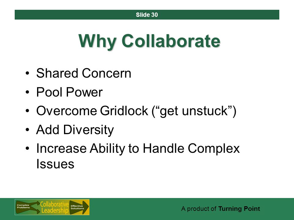 Slide 30 A product of Turning Point Why Collaborate Shared Concern Pool Power Overcome Gridlock ( get unstuck ) Add Diversity Increase Ability to Handle Complex Issues