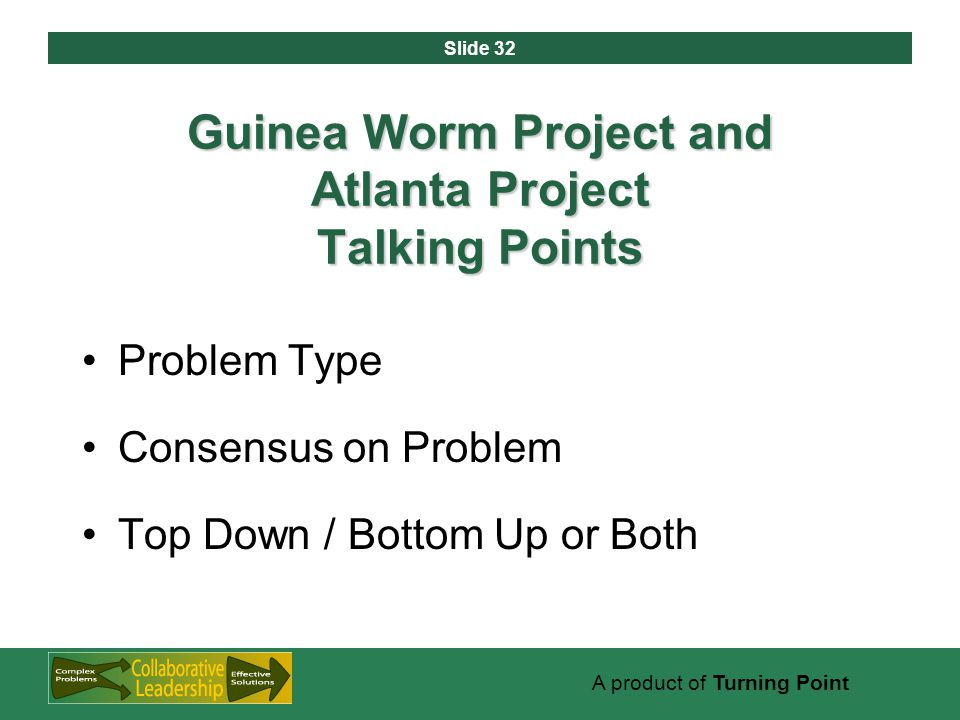Slide 32 A product of Turning Point Guinea Worm Project and Atlanta Project Talking Points Problem Type Consensus on Problem Top Down / Bottom Up or Both