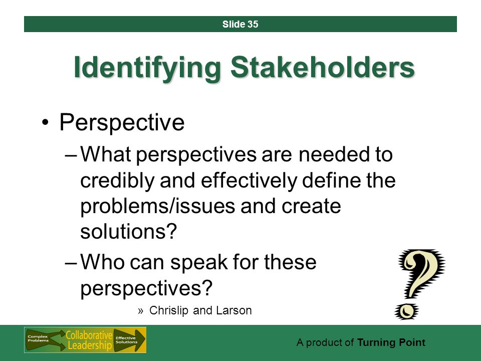 Slide 35 A product of Turning Point Identifying Stakeholders Perspective –What perspectives are needed to credibly and effectively define the problems/issues and create solutions.