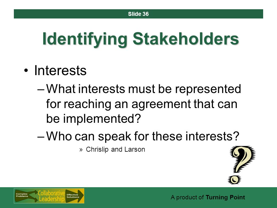 Slide 36 A product of Turning Point Identifying Stakeholders Interests –What interests must be represented for reaching an agreement that can be implemented.