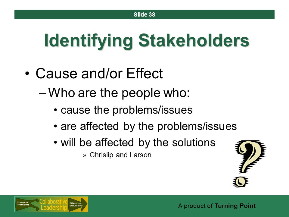Slide 38 A product of Turning Point Identifying Stakeholders Cause and/or Effect –Who are the people who: cause the problems/issues are affected by the problems/issues will be affected by the solutions »Chrislip and Larson