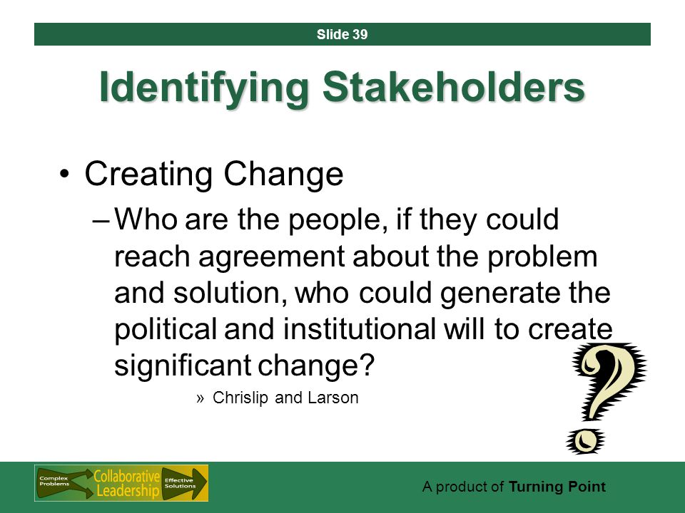 Slide 39 A product of Turning Point Identifying Stakeholders Creating Change –Who are the people, if they could reach agreement about the problem and solution, who could generate the political and institutional will to create significant change.