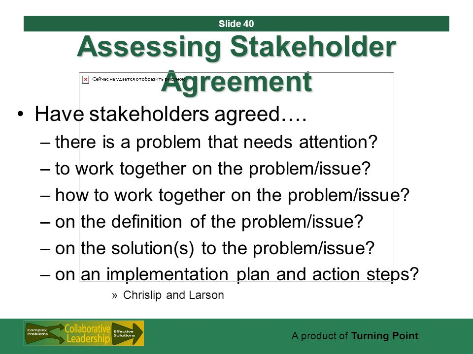 Slide 40 A product of Turning Point Assessing Stakeholder Agreement Have stakeholders agreed….