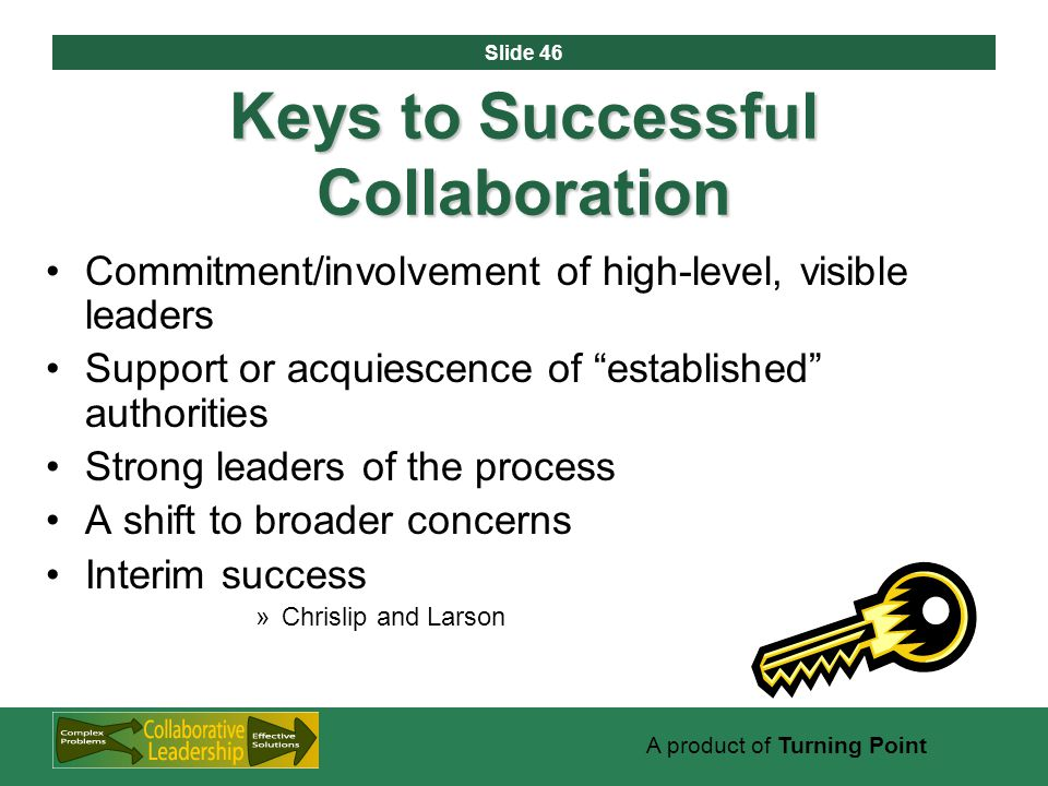 Slide 46 A product of Turning Point Keys to Successful Collaboration Commitment/involvement of high-level, visible leaders Support or acquiescence of established authorities Strong leaders of the process A shift to broader concerns Interim success »Chrislip and Larson
