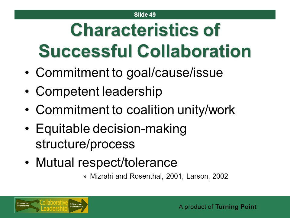 Slide 49 A product of Turning Point Characteristics of Successful Collaboration Commitment to goal/cause/issue Competent leadership Commitment to coalition unity/work Equitable decision-making structure/process Mutual respect/tolerance »Mizrahi and Rosenthal, 2001; Larson, 2002