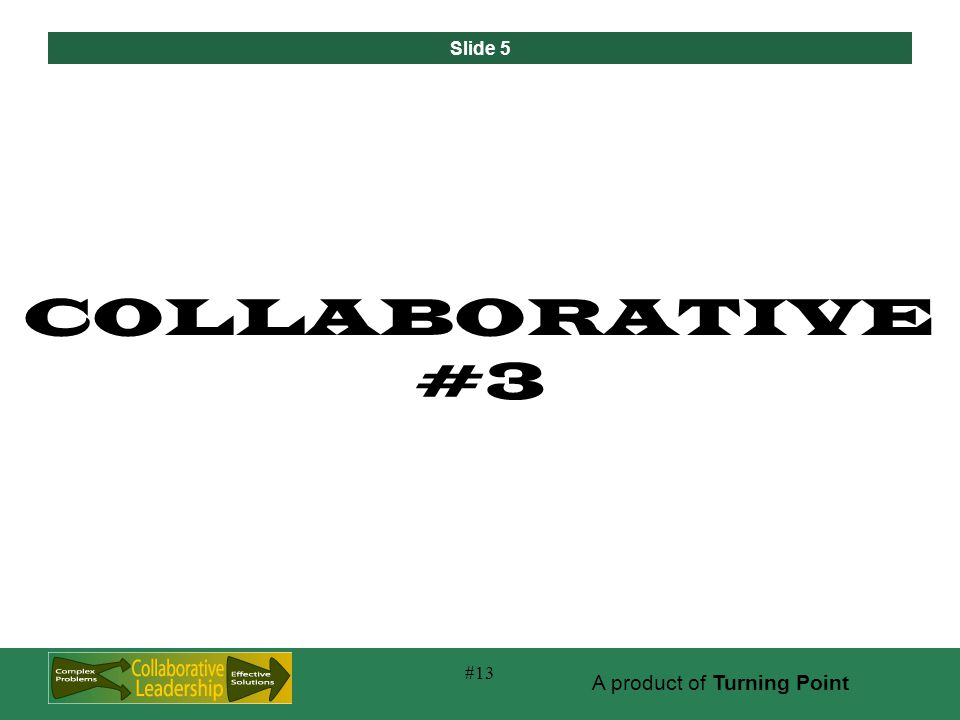 Slide 5 A product of Turning Point #13 COLLABORATIVE #3