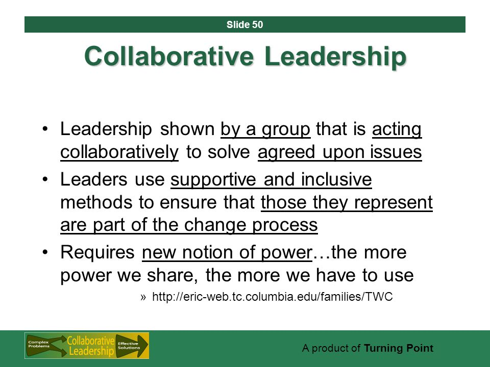 Slide 50 A product of Turning Point Collaborative Leadership Leadership shown by a group that is acting collaboratively to solve agreed upon issues Leaders use supportive and inclusive methods to ensure that those they represent are part of the change process Requires new notion of power…the more power we share, the more we have to use »http://eric-web.tc.columbia.edu/families/TWC