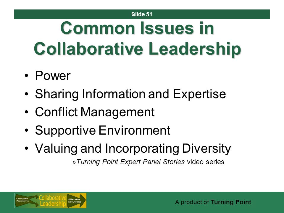 Slide 51 A product of Turning Point Common Issues in Collaborative Leadership Power Sharing Information and Expertise Conflict Management Supportive Environment Valuing and Incorporating Diversity »Turning Point Expert Panel Stories video series