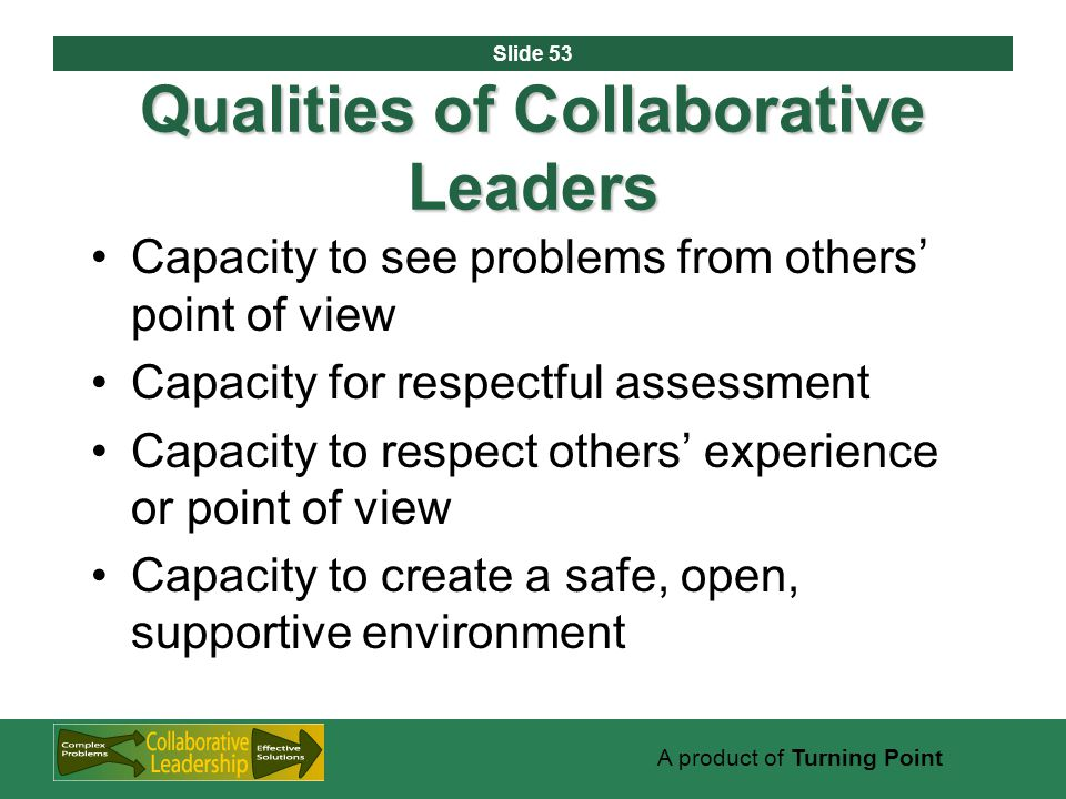 Slide 53 A product of Turning Point Qualities of Collaborative Leaders Capacity to see problems from others' point of view Capacity for respectful assessment Capacity to respect others' experience or point of view Capacity to create a safe, open, supportive environment