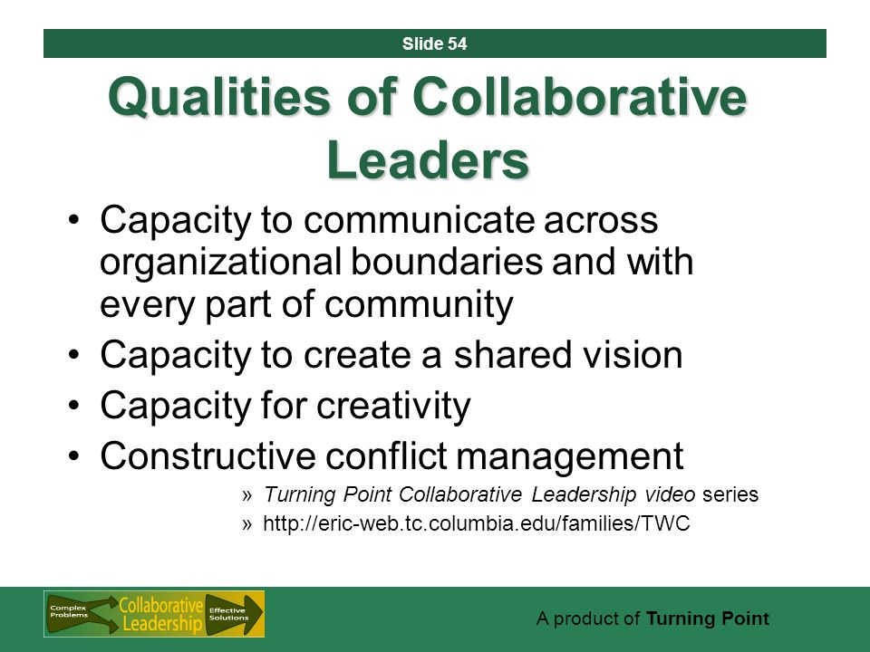 Slide 54 A product of Turning Point Qualities of Collaborative Leaders Capacity to communicate across organizational boundaries and with every part of community Capacity to create a shared vision Capacity for creativity Constructive conflict management »Turning Point Collaborative Leadership video series »http://eric-web.tc.columbia.edu/families/TWC