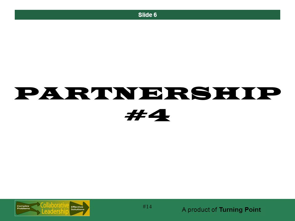 Slide 6 A product of Turning Point #14 PARTNERSHIP #4
