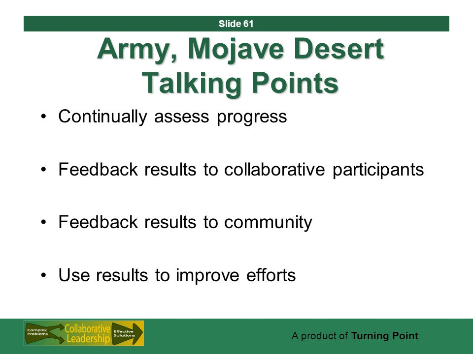 Slide 61 A product of Turning Point Army, Mojave Desert Talking Points Continually assess progress Feedback results to collaborative participants Feedback results to community Use results to improve efforts