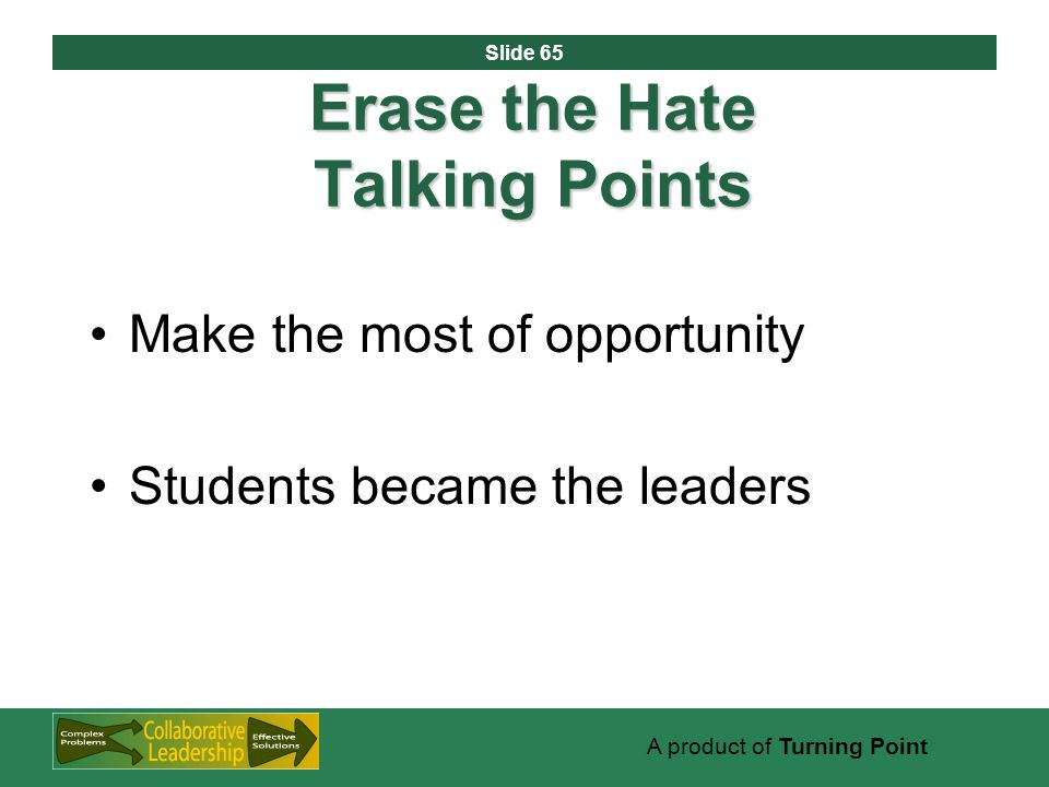 Slide 65 A product of Turning Point Erase the Hate Talking Points Make the most of opportunity Students became the leaders