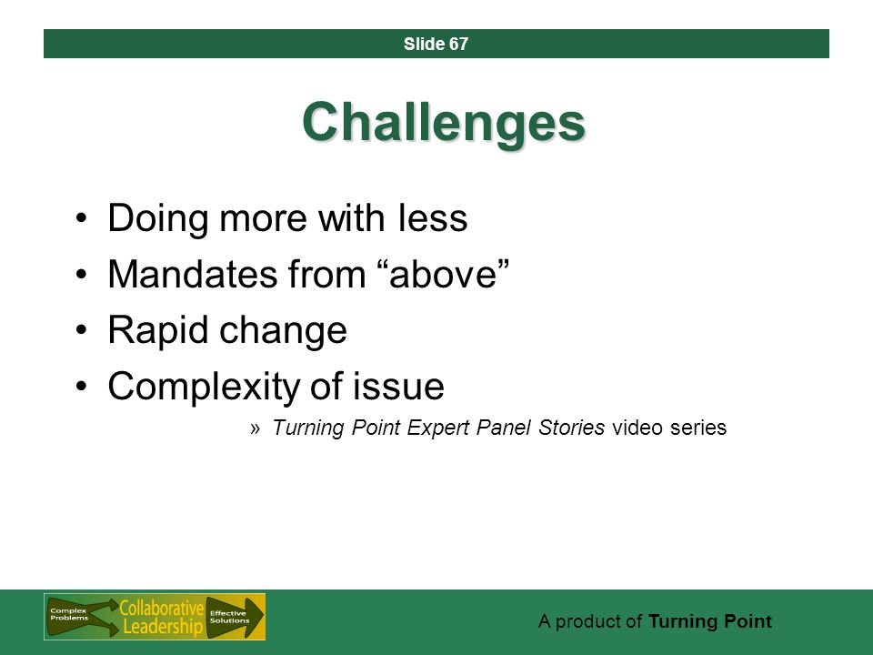 Slide 67 A product of Turning Point Challenges Doing more with less Mandates from above Rapid change Complexity of issue »Turning Point Expert Panel Stories video series