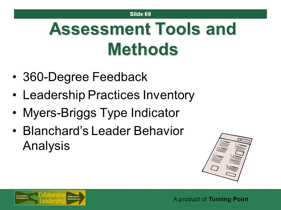 Slide 69 A product of Turning Point Assessment Tools and Methods 360-Degree Feedback Leadership Practices Inventory Myers-Briggs Type Indicator Blanchard's Leader Behavior Analysis