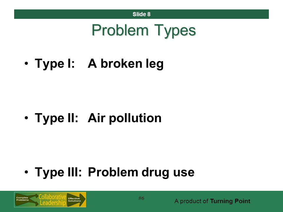 Slide 8 A product of Turning Point #6 Problem Types Type I:A broken leg Type II:Air pollution Type III:Problem drug use