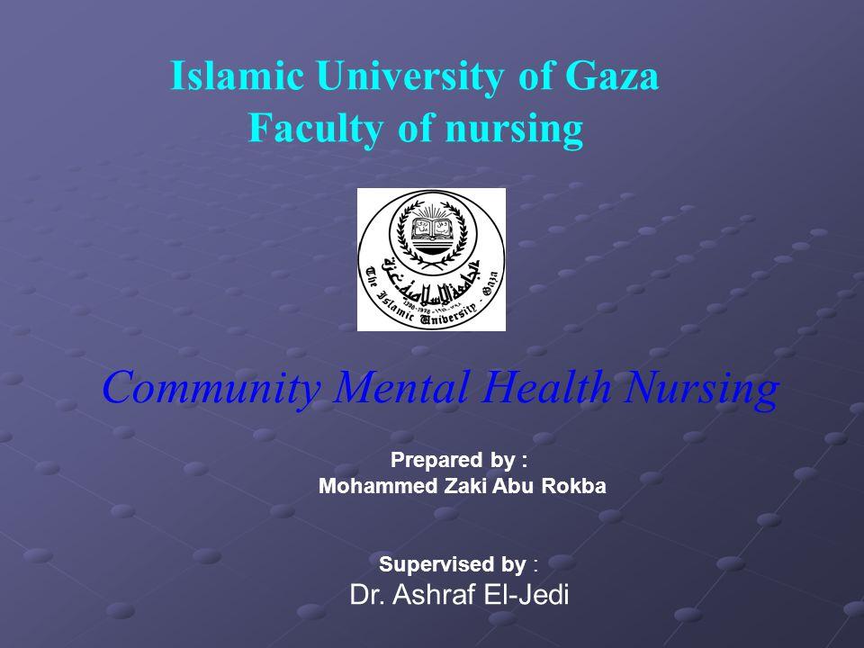 Islamic University of Gaza Faculty of nursing Community Mental Health Nursing Prepared by : Mohammed Zaki Abu Rokba Supervised by : Dr.