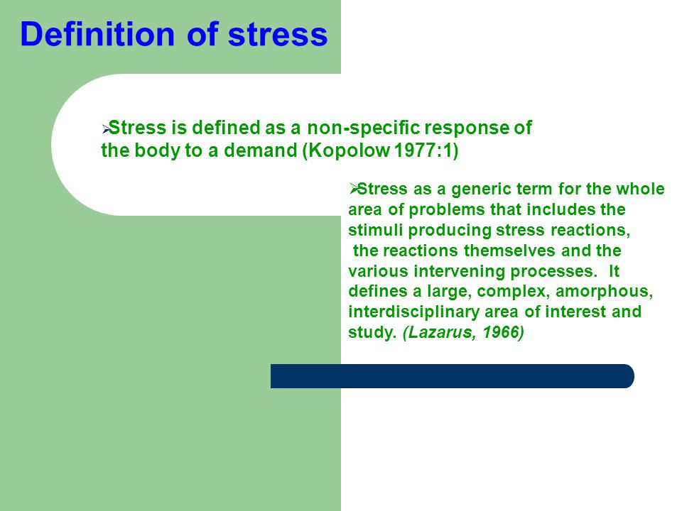 Definition of stress  Stress is defined as a non-specific response of the body to a demand (Kopolow 1977:1(  Stress as a generic term for the whole