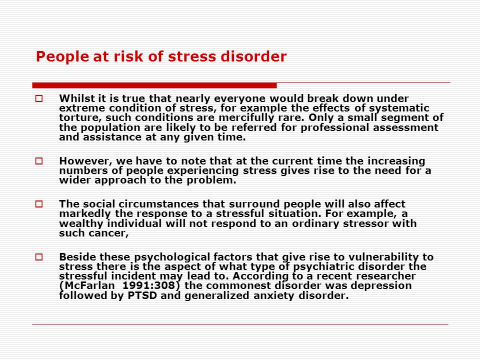 People at risk of stress disorder  Whilst it is true that nearly everyone would break down under extreme condition of stress, for example the effects