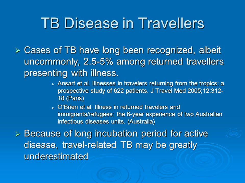 TB Disease in Travellers  Cases of TB have long been recognized, albeit uncommonly, 2.5-5% among returned travellers presenting with illness.