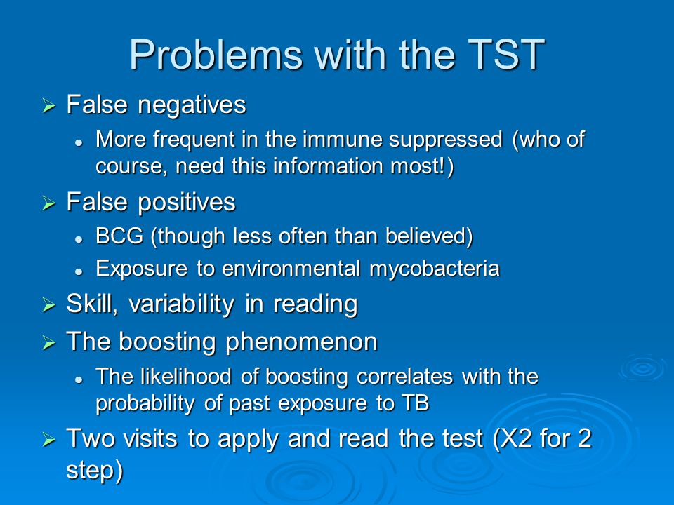 Problems with the TST  False negatives More frequent in the immune suppressed (who of course, need this information most!) More frequent in the immune suppressed (who of course, need this information most!)  False positives BCG (though less often than believed) BCG (though less often than believed) Exposure to environmental mycobacteria Exposure to environmental mycobacteria  Skill, variability in reading  The boosting phenomenon The likelihood of boosting correlates with the probability of past exposure to TB The likelihood of boosting correlates with the probability of past exposure to TB  Two visits to apply and read the test (X2 for 2 step)