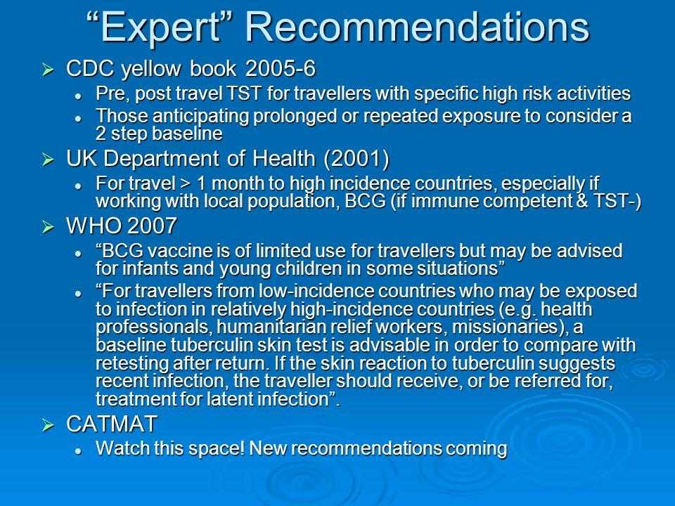 Expert Recommendations  CDC yellow book 2005-6 Pre, post travel TST for travellers with specific high risk activities Pre, post travel TST for travellers with specific high risk activities Those anticipating prolonged or repeated exposure to consider a 2 step baseline Those anticipating prolonged or repeated exposure to consider a 2 step baseline  UK Department of Health (2001) For travel > 1 month to high incidence countries, especially if working with local population, BCG (if immune competent & TST-) For travel > 1 month to high incidence countries, especially if working with local population, BCG (if immune competent & TST-)  WHO 2007 BCG vaccine is of limited use for travellers but may be advised for infants and young children in some situations BCG vaccine is of limited use for travellers but may be advised for infants and young children in some situations For travellers from low-incidence countries who may be exposed to infection in relatively high-incidence countries (e.g.