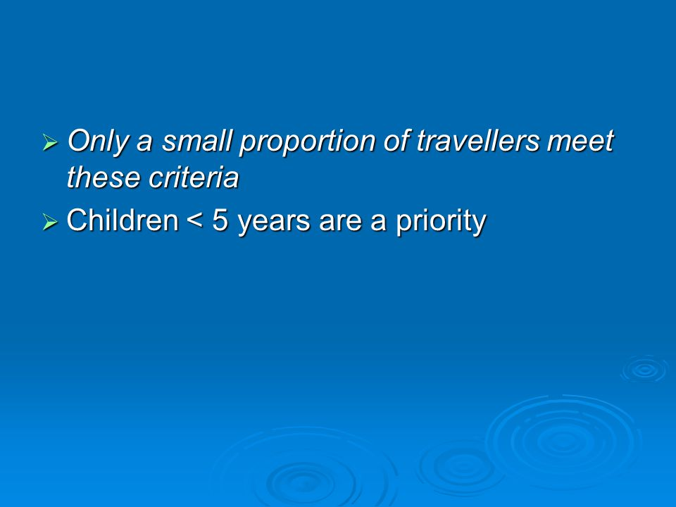  Only a small proportion of travellers meet these criteria  Children < 5 years are a priority