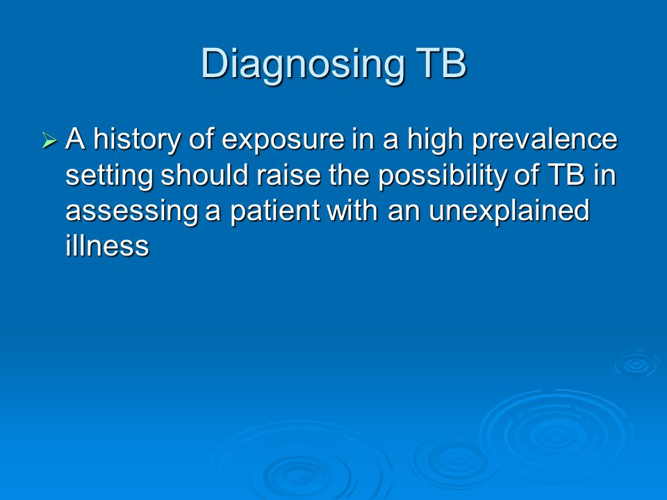 Diagnosing TB  A history of exposure in a high prevalence setting should raise the possibility of TB in assessing a patient with an unexplained illness