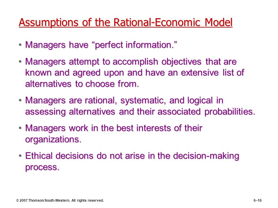 """© 2007 Thomson/South-Western. All rights reserved.6–16 Assumptions of the Rational-Economic Model Managers have """"perfect information.""""Managers have """"p"""