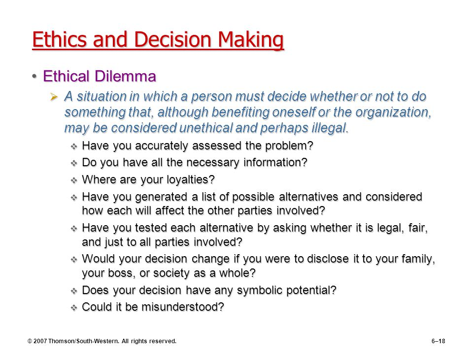 © 2007 Thomson/South-Western. All rights reserved.6–18 Ethics and Decision Making Ethical DilemmaEthical Dilemma  A situation in which a person must