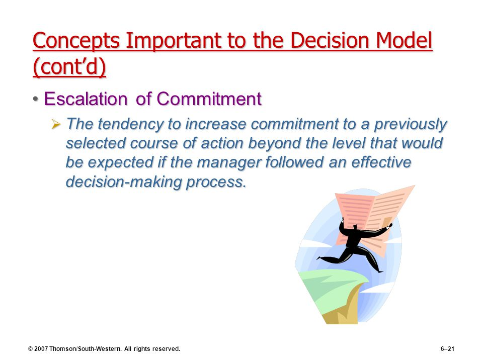 © 2007 Thomson/South-Western. All rights reserved.6–21 Concepts Important to the Decision Model (cont'd) Escalation of CommitmentEscalation of Commitm