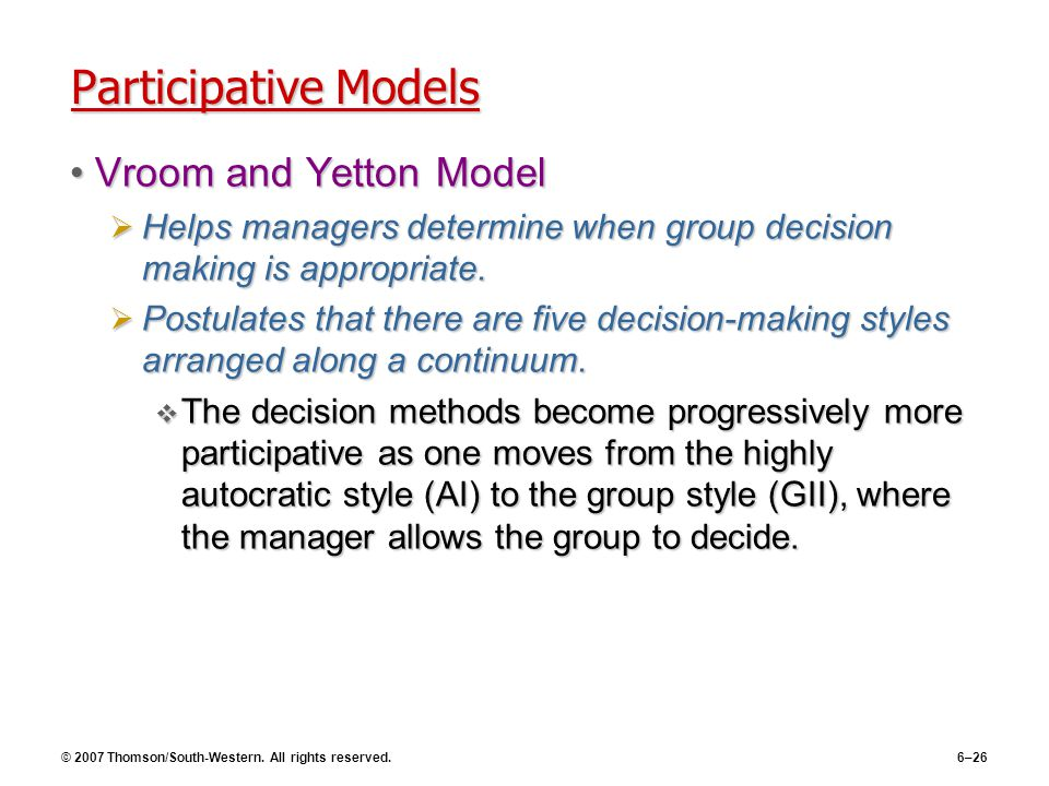 © 2007 Thomson/South-Western. All rights reserved.6–26 Participative Models Vroom and Yetton ModelVroom and Yetton Model  Helps managers determine wh