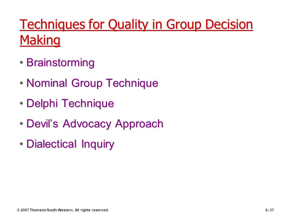 © 2007 Thomson/South-Western. All rights reserved.6–37 Techniques for Quality in Group Decision Making BrainstormingBrainstorming Nominal Group Techni