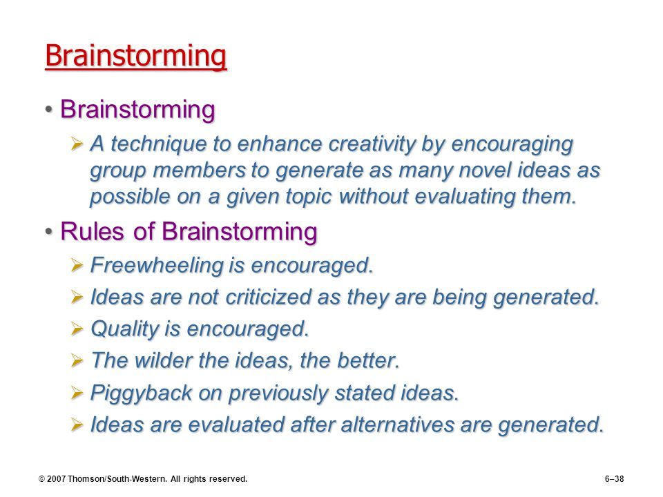 © 2007 Thomson/South-Western. All rights reserved.6–38 Brainstorming BrainstormingBrainstorming  A technique to enhance creativity by encouraging gro