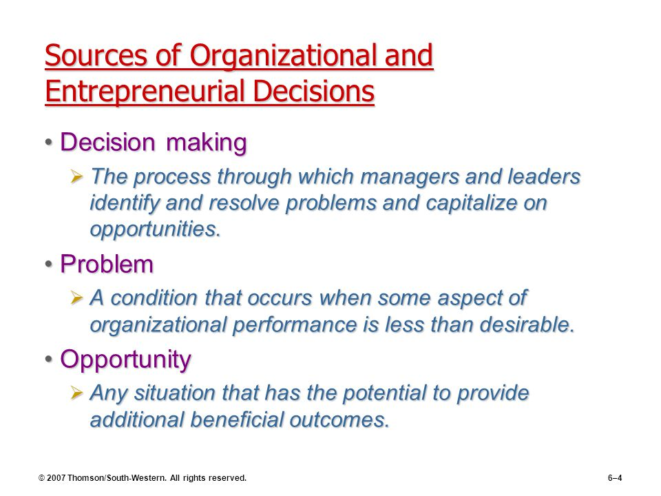 © 2007 Thomson/South-Western. All rights reserved.6–4 Sources of Organizational and Entrepreneurial Decisions Decision makingDecision making  The pro