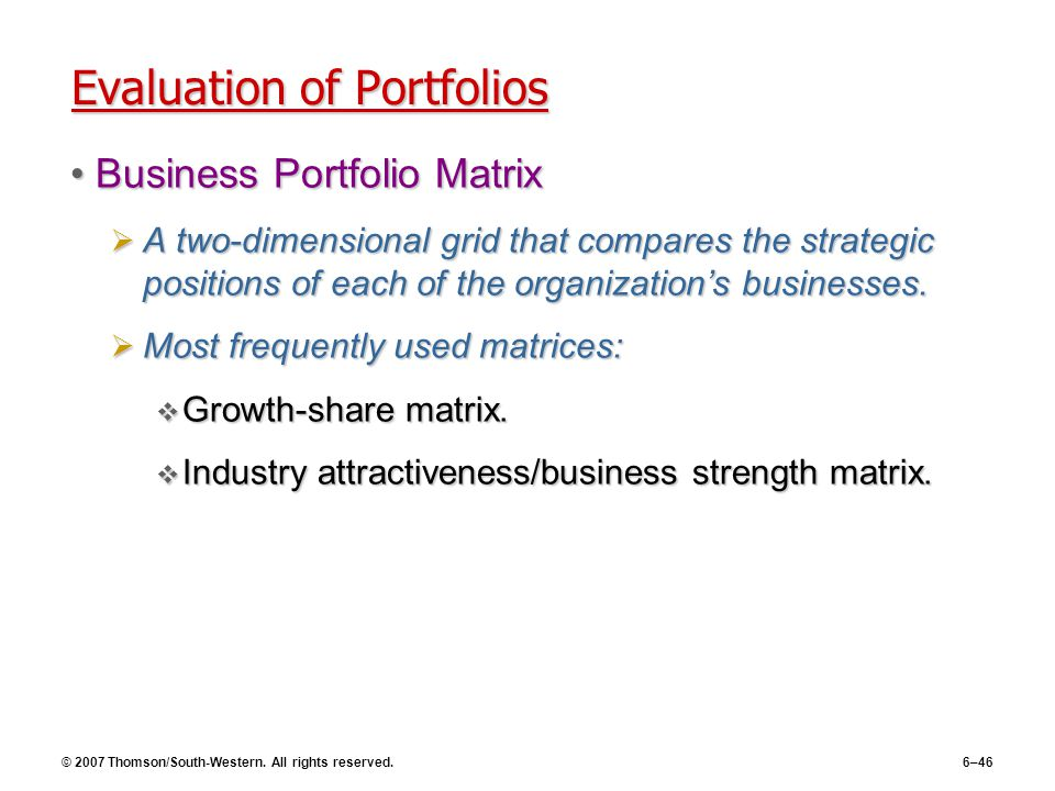 © 2007 Thomson/South-Western. All rights reserved.6–46 Evaluation of Portfolios Business Portfolio MatrixBusiness Portfolio Matrix  A two-dimensional