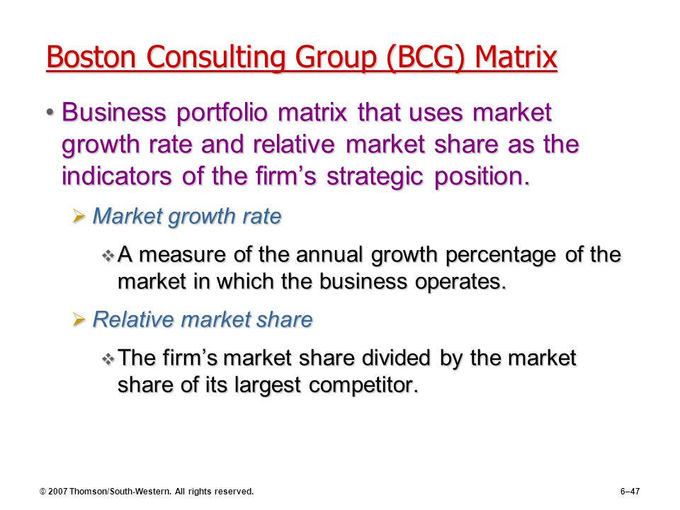 © 2007 Thomson/South-Western. All rights reserved.6–47 Boston Consulting Group (BCG) Matrix Business portfolio matrix that uses market growth rate and