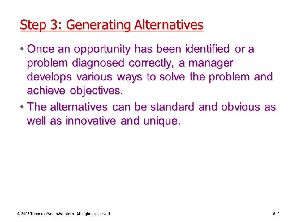 © 2007 Thomson/South-Western. All rights reserved.6–8 Step 3: Generating Alternatives Once an opportunity has been identified or a problem diagnosed c